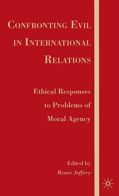 Confronting Evil in International Relations: Ethical Responses to Problems of Moral Agency (Hardback)