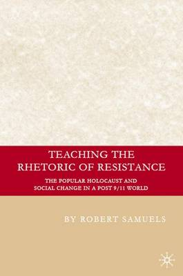 Teaching the Rhetoric of Resistance: The Popular Holocaust and Social Change in a Post-9/11 World - Education, Psychoanalysis, and Social Transformation (Hardback)