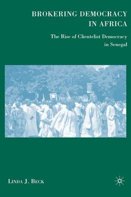 Brokering Democracy in Africa: The Rise of Clientelist Democracy in Senegal (Hardback)