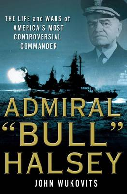 "Admiral ""Bull"" Halsey: The Life and Wars of the Navy's Most Controversial Commander (Hardback)"