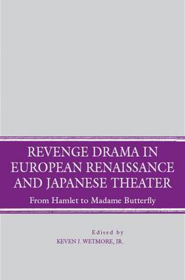 Revenge Drama in European Renaissance and Japanese Theatre: From Hamlet to Madame Butterfly (Hardback)