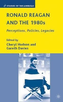 Ronald Reagan and the 1980s: Perceptions, Policies, Legacies - Studies of the Americas (Hardback)