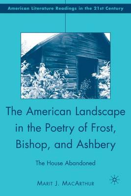 The American Landscape in the Poetry of Frost, Bishop, and Ashbery: The House Abandoned - American Literature Readings in the 21st Century (Hardback)