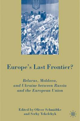 Europe's Last Frontier?: Belarus, Moldova, and Ukraine between Russia and the European Union (Hardback)