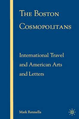 The Boston Cosmopolitans: International Travel and American Arts and Letters, 1865-1915 (Hardback)