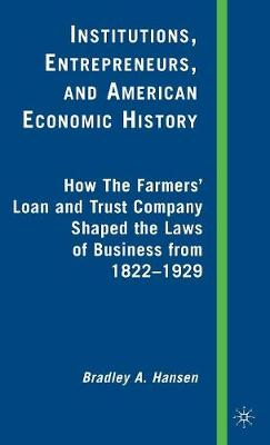 Institutions, Entrepreneurs, and American Economic History: How the Farmers' Loan and Trust Company Shaped the Laws of Business from 1822 to 1929 (Hardback)