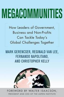 Megacommunities: How Leaders of Government, Business and Non-Profits Can Tackle Today's Global Challenges Together (Hardback)