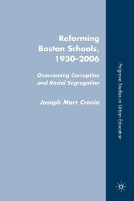 Reforming Boston Schools, 1930-2006: Overcoming Corruption and Racial Segregation - Palgrave Studies in Urban Education (Hardback)