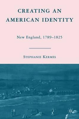 Creating an American Identity: New England, 1789-1825 (Hardback)