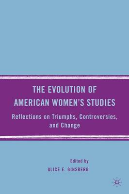 The Evolution of American Women's Studies: Reflections on Triumphs, Controversies, and Change (Hardback)