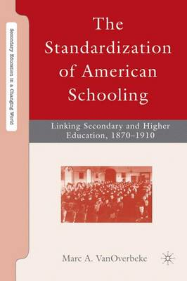 The Standardization of American Schooling: Linking Secondary and Higher Education, 1870-1910 - Secondary Education in a Changing World (Hardback)