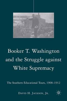 Booker T. Washington and the Struggle against White Supremacy: The Southern Educational Tours, 1908-1912 (Hardback)
