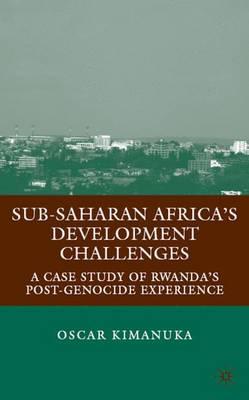 Sub-Saharan Africa's Development Challenges: A Case Study of Rwanda's Post-Genocide Experience (Hardback)