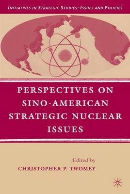 Perspectives on Sino-American Strategic Nuclear Issues - Initiatives in Strategic Studies: Issues and Policies (Hardback)