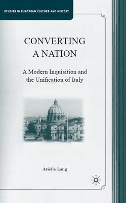 Converting a Nation: A Modern Inquisition and the Unification of Italy - Studies in European Culture and History (Hardback)