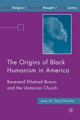 The Origins of Black Humanism in America: Reverend Ethelred Brown and the Unitarian Church - Black Religion/Womanist Thought/Social Justice (Hardback)
