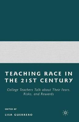 Teaching Race in the 21st Century: College Teachers Talk about Their Fears, Risks, and Rewards (Hardback)