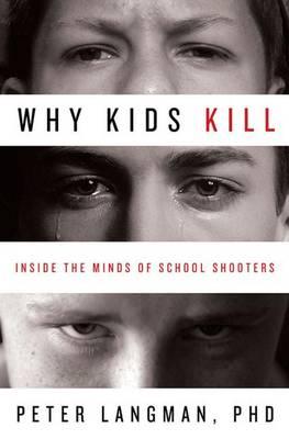Why Kids Kill: Inside the Minds of School Shooters (Hardback)