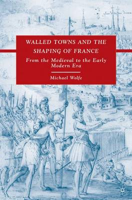 Walled Towns and the Shaping of France: From the Medieval to the Early Modern Era (Hardback)