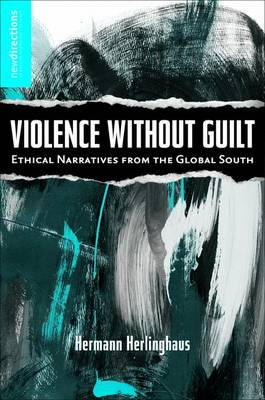 Violence without Guilt: Ethical Narratives from the Global South - New Directions in Latino American Cultures (Hardback)