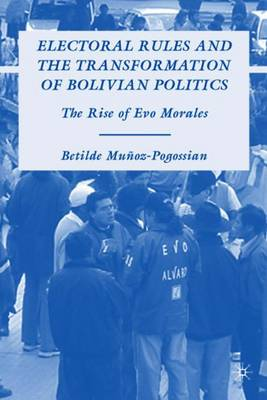 Electoral Rules and the Transformation of Bolivian Politics: The Rise of Evo Morales (Hardback)