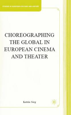 Choreographing the Global in European Cinema and Theater - Studies in European Culture and History (Hardback)