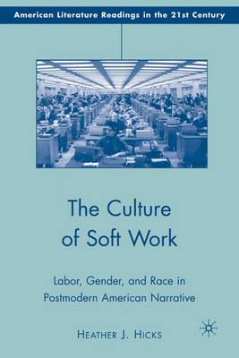 The Culture of Soft Work: Labor, Gender, and Race in Postmodern American Narrative - American Literature Readings in the 21st Century (Hardback)