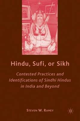 Hindu, Sufi, or Sikh: Contested Practices and Identifications of Sindhi Hindus in India and Beyond (Hardback)