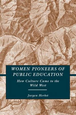 Women Pioneers of Public Education: How Culture Came to the Wild West (Hardback)