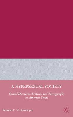 A Hypersexual Society: Sexual Discourse, Erotica, and Pornography in America Today (Hardback)