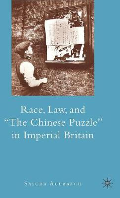 """Race, Law, and """"The Chinese Puzzle"""" in Imperial Britain (Hardback)"""