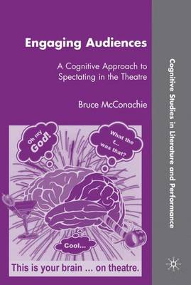 Engaging Audiences: A Cognitive Approach to Spectating in the Theatre - Cognitive Studies in Literature and Performance (Hardback)