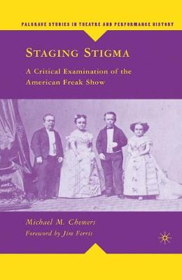 Staging Stigma: A Critical Examination of the American Freak Show - Palgrave Studies in Theatre and Performance History (Hardback)
