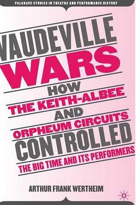 Vaudeville Wars: How the Keith-Albee and Orpheum Circuits Controlled the Big-Time and Its Performers - Palgrave Studies in Theatre and Performance History (Paperback)