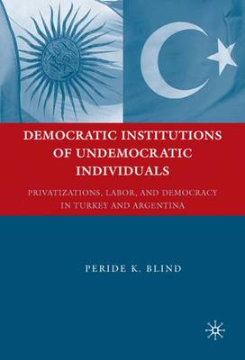 Democratic Institutions of Undemocratic Individuals: Privatizations, Labor, and Democracy in Turkey and Argentina (Hardback)