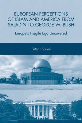European Perceptions of Islam and America from Saladin to George W. Bush: Europe's Fragile Ego Uncovered (Hardback)
