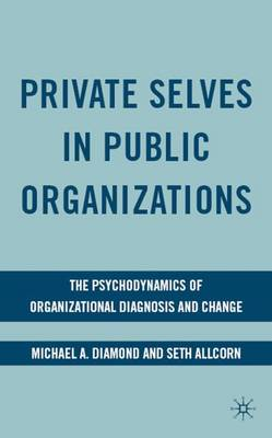 Private Selves in Public Organizations: The Psychodynamics of Organizational Diagnosis and Change (Hardback)