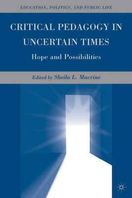 Critical Pedagogy in Uncertain Times: Hope and Possibilities - Education, Politics and Public Life (Hardback)
