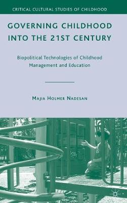 Governing Childhood into the 21st Century: Biopolitical Technologies of Childhood Management and Education - Critical Cultural Studies of Childhood (Hardback)
