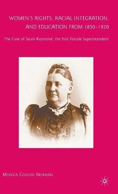 Women's Rights, Racial Integration, and Education from 1850-1920: The Case of Sarah Raymond, the First Female Superintendent (Hardback)
