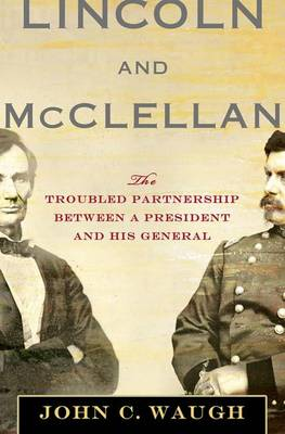 Lincoln and McClellan: The Troubled Partnership Between a President and His General (Hardback)