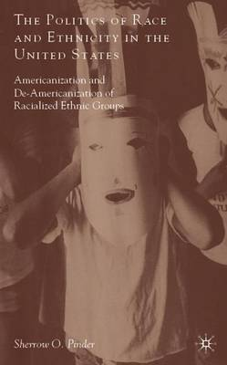 The Politics of Race and Ethnicity in the United States: Americanization, De-Americanization, and Racialized Ethnic Groups (Hardback)