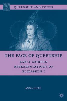 The Face of Queenship: Early Modern Representations of Elizabeth I - Queenship and Power (Hardback)