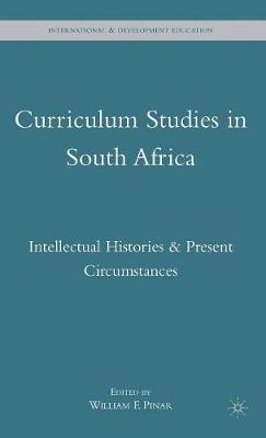 Curriculum Studies in South Africa: Intellectual Histories and Present Circumstances - International and Development Education (Hardback)