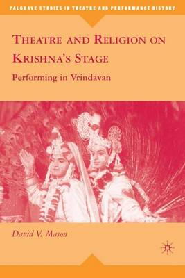 Theatre and Religion on Krishna's Stage: Performing in Vrindavan - Palgrave Studies in Theatre and Performance History (Hardback)