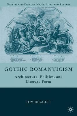 Gothic Romanticism: Architecture, Politics, and Literary Form - Nineteenth-Century Major Lives and Letters (Hardback)