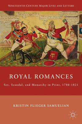 Royal Romances: Sex, Scandal, and Monarchy in Print, 1780-1821 - Nineteenth-Century Major Lives and Letters (Hardback)
