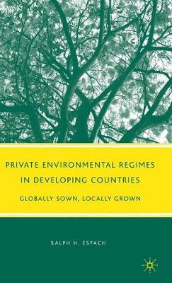 Private Environmental Regimes in Developing Countries: Globally Sown, Locally Grown (Hardback)