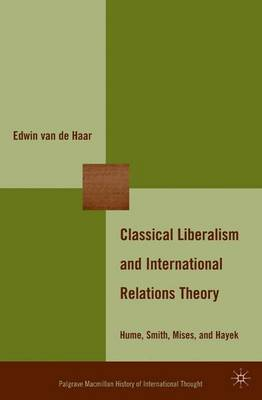 Classical Liberalism and International Relations Theory: Hume, Smith, Mises, and Hayek - The Palgrave Macmillan History of International Thought (Hardback)