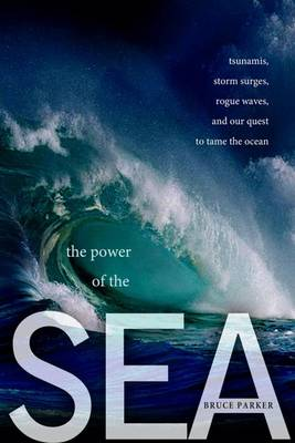 The Power of the Sea: Tsunamis, Storm Surges, Rogue Waves, and Our Quest to Predict Disasters (Hardback)